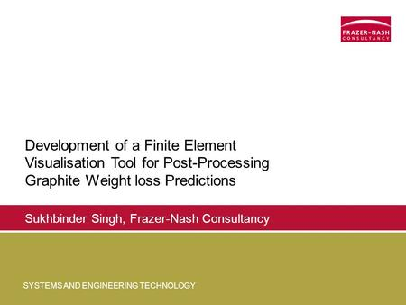 SYSTEMS AND ENGINEERING TECHNOLOGY Sukhbinder Singh, Frazer-Nash Consultancy Development of a Finite Element Visualisation Tool for Post-Processing Graphite.