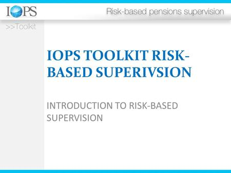 IOPS TOOLKIT RISK- BASED SUPERIVSION INTRODUCTION TO RISK-BASED SUPERVISION.