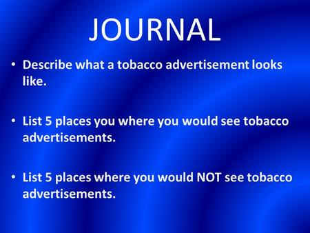 JOURNAL Describe what a tobacco advertisement looks like. List 5 places you where you would see tobacco advertisements. List 5 places where you would NOT.