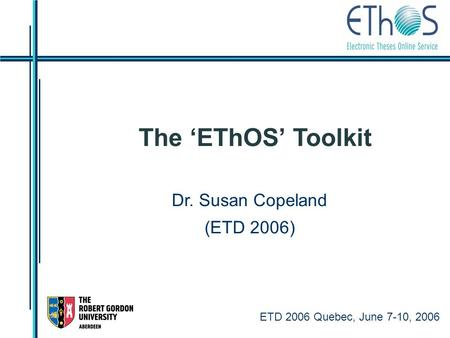 ETD 2006 Quebec, June 7-10, 2006 The 'EThOS' Toolkit Dr. Susan Copeland (ETD 2006)