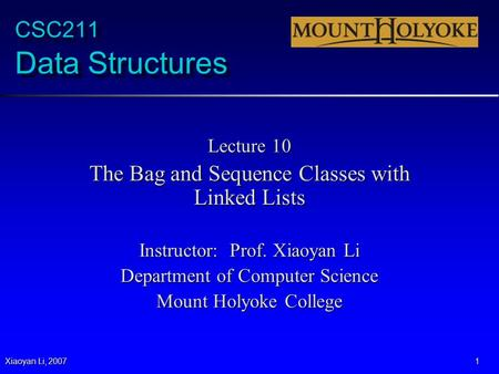 Xiaoyan Li, 2007 1 CSC211 Data Structures Lecture 10 The Bag and Sequence Classes with Linked Lists Instructor: Prof. Xiaoyan Li Department of Computer.