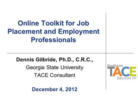 Online Toolkit for Job Placement and Employment Professionals Dennis Gilbride, Ph.D., C.R.C., Georgia State University TACE Consultant December 4, 2012.