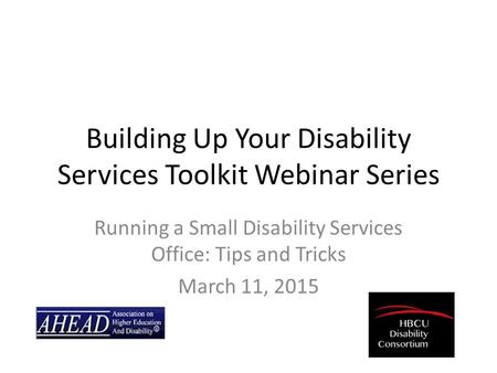 Building Up Your Disability Services Toolkit Webinar Series Running a Small Disability Services Office: Tips and Tricks March 11, 2015.