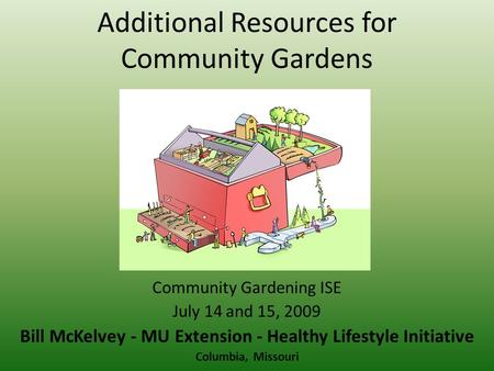 Additional Resources for Community Gardens Community Gardening ISE July 14 and 15, 2009 Bill McKelvey - MU Extension - Healthy Lifestyle Initiative Columbia,