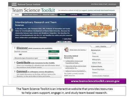 Www.teamsciencetoolkit.cancer.gov The Team Science Toolkit is an interactive website that provides resources to help users support, engage in, and study.