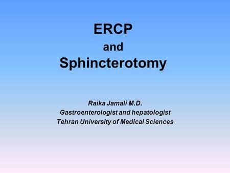 ERCP and Sphincterotomy Raika Jamali M.D. Gastroenterologist and hepatologist Tehran University of Medical Sciences.