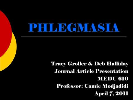 PHLEGMASIA Tracy Groller & Deb Halliday Journal Article Presentation MEDU 610 Professor: Camie Modjadidi April 7, 2011.