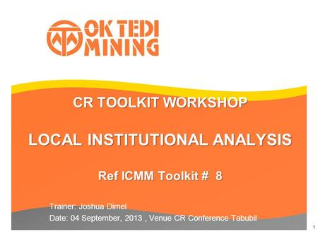 CR TOOLKIT WORKSHOP LOCAL INSTITUTIONAL ANALYSIS Ref ICMM Toolkit # 8 Trainer: Joshua Dimel Date: 04 September, 2013, Venue CR Conference Tabubil 1.