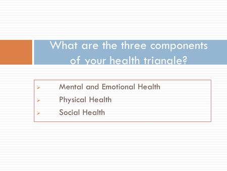  Mental and Emotional Health  Physical Health  Social Health What are the three components of your health triangle?
