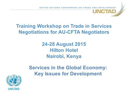 Training Workshop on Trade in Services Negotiations for AU-CFTA Negotiators 24-28 August 2015 Hilton Hotel Nairobi, Kenya UNCTAD Services in the Global.