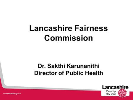 Lancashire Fairness Commission Dr. Sakthi Karunanithi Director of Public Health.