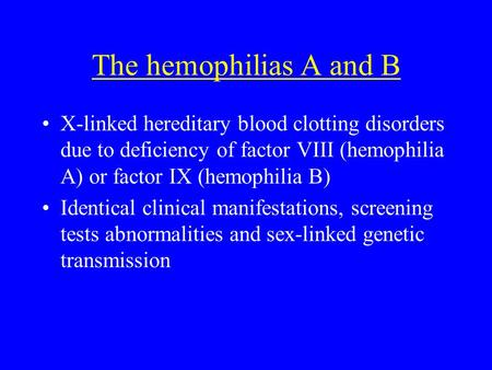 The hemophilias A and B X-linked hereditary blood clotting disorders due to deficiency of factor VIII (hemophilia A) or factor IX (hemophilia B) Identical.