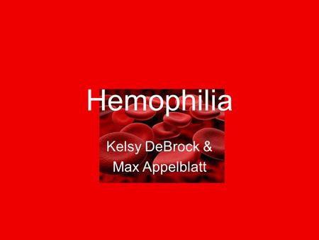 Hemophilia Kelsy DeBrock & Max Appelblatt. Hemophilia Hemophilia is a bleeding disorder where it takes a long time for your blood to clot With Hemophilia,