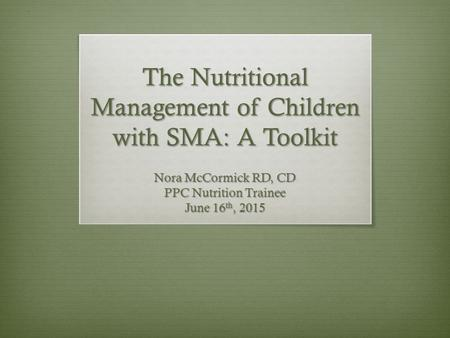 The Nutritional Management of Children with SMA: A Toolkit Nora McCormick RD, CD PPC Nutrition Trainee June 16 th, 2015.