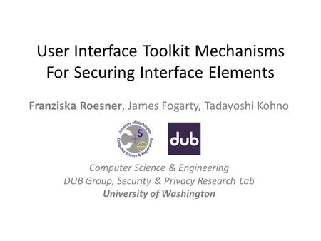 User Interface Toolkit Mechanisms For Securing Interface Elements Franziska Roesner, James Fogarty, Tadayoshi Kohno Computer Science & Engineering DUB.