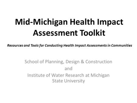 Mid-Michigan Health Impact Assessment Toolkit School of Planning, Design & Construction and Institute of Water Research at Michigan State University Resources.