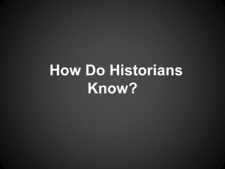 How Do Historians Know?. Let's look at our sources of information.