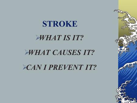 STROKE  WHAT IS IT?  WHAT CAUSES IT?  CAN I PREVENT IT?