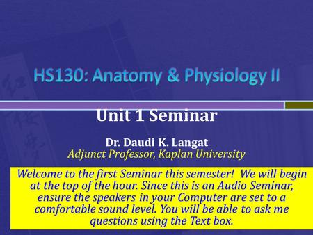 Unit 1 Seminar Dr. Daudi K. Langat Adjunct Professor, Kaplan University Welcome to the first Seminar this semester! We will begin at the top of the hour.