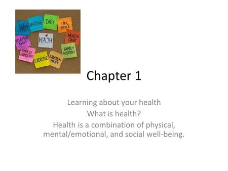 Chapter 1 Learning about your health What is health? Health is a combination of physical, mental/emotional, and social well-being.