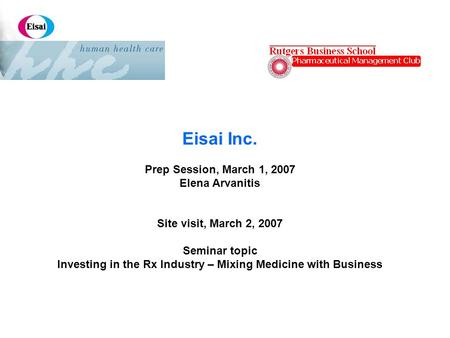 Eisai Inc. Prep Session, March 1, 2007 Elena Arvanitis Site visit, March 2, 2007 Seminar topic Investing in the Rx Industry – Mixing Medicine with Business.