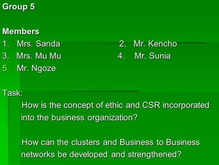 Group 5 Members 1.Mrs. Sanda 2.Mr. Kencho 3. Mrs. Mu Mu 4. Mr. Sunia 5.Mr. Ngoze Task: How is the concept of ethic and CSR incorporated How is the concept.