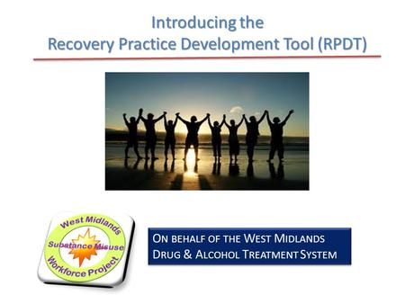 Introducing the Recovery Practice Development Tool (RPDT) O N BEHALF OF THE W EST M IDLANDS D RUG & A LCOHOL T REATMENT S YSTEM.
