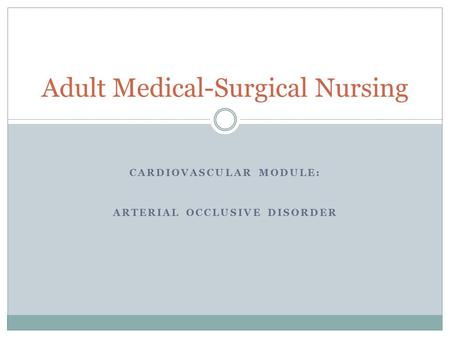 CARDIOVASCULAR MODULE: ARTERIAL OCCLUSIVE DISORDER Adult Medical-Surgical Nursing.