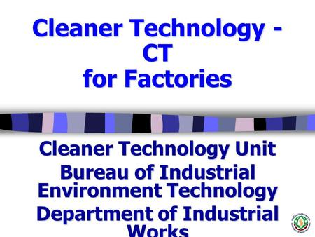 Cleaner Technology - CT for Factories Cleaner Technology Unit Bureau of Industrial Environment Technology Department of Industrial Works Copyrights of.