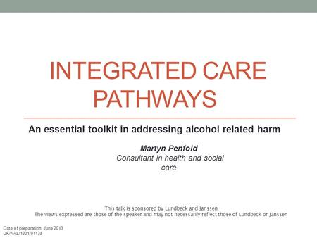INTEGRATED CARE PATHWAYS An essential toolkit in addressing alcohol related harm Martyn Penfold Consultant in health and social care This talk is sponsored.
