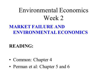 Environmental Economics Week 2 MARKET FAILURE AND ENVIRONMENTAL ECONOMICS READING: Common: Chapter 4 Perman et al: Chapter 5 and 6.