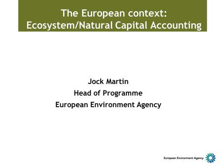 The European context: Ecosystem/Natural Capital Accounting Jock Martin Head of Programme European Environment Agency.