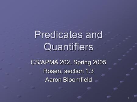 1 Predicates and Quantifiers CS/APMA 202, Spring 2005 Rosen, section 1.3 Aaron Bloomfield.