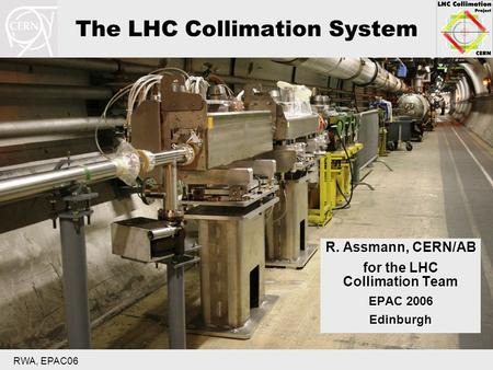 RWA, EPAC06 The LHC Collimation System R. Assmann, CERN/AB for the LHC Collimation Team EPAC 2006 Edinburgh.