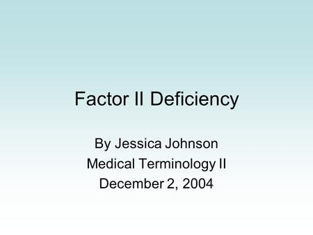 Factor II Deficiency By Jessica Johnson Medical Terminology II December 2, 2004.