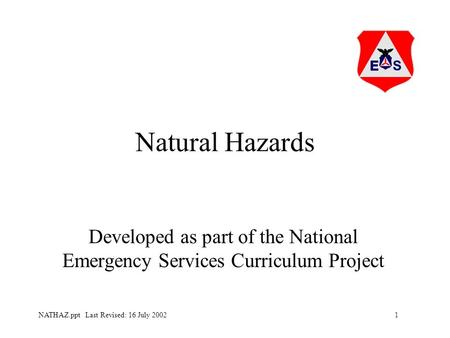 1NATHAZ.ppt Last Revised: 16 July 2002 Natural Hazards Developed as part of the National Emergency Services Curriculum Project.