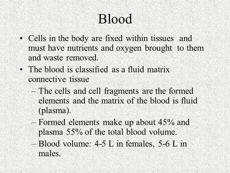Blood Cells in the body are fixed within tissues and must have nutrients and oxygen brought to them and waste removed. The blood is classified as a fluid.