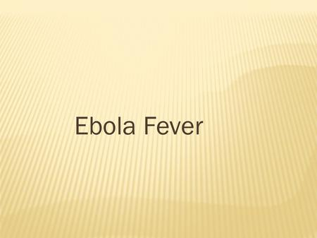 Ebola Fever. ● Ebola hemorrhagic fever (Ebola HF) is a severe, often-fatal disease in humans and nonhuman primates (monkeys and gorilla ) that has appeared.