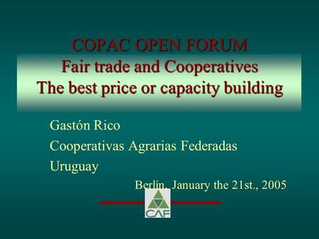 COPAC OPEN FORUM Fair trade and Cooperatives The best price or capacity building Gastón Rico Cooperativas Agrarias Federadas Uruguay Berlín, January the.