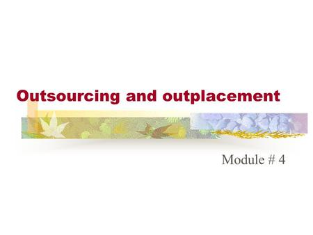 Outsourcing and outplacement Module # 4. OUTSOURCING Outsourcing is contracting with another company or person to do a particular function. Almost every.