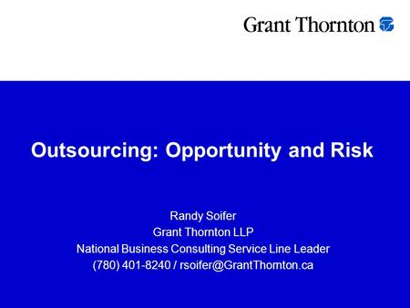 Outsourcing: Opportunity and Risk Randy Soifer Grant Thornton LLP National Business Consulting Service Line Leader (780) 401-8240 /