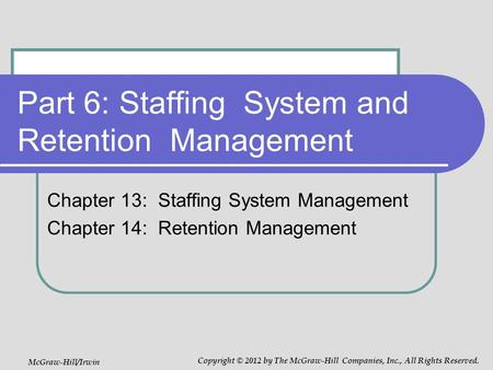 Part 6: Staffing System and Retention Management Chapter 13: Staffing System Management Chapter 14: Retention Management McGraw-Hill/Irwin Copyright ©