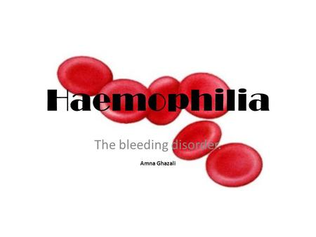 Haemophilia The bleeding disorder. Amna Ghazali. The Nature of Haemophilia Haemophilia is a hereditary disorder; meaning people are affected from birth.