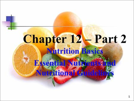 11 Chapter 12 – Part 2 Nutrition Basics Essential Nutrients and Nutritional Guidelines.