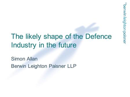 The likely shape of the Defence Industry in the future Simon Allan Berwin Leighton Paisner LLP.