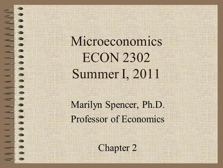 Microeconomics ECON 2302 Summer I, 2011 Marilyn Spencer, Ph.D. Professor of Economics Chapter 2.