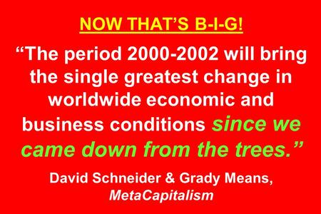 "NOW THAT'S B-I-G! ""The period 2000-2002 will bring the single greatest change in worldwide economic and business conditions since we came down from the."