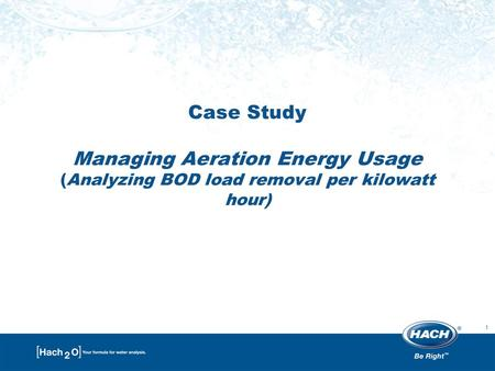 1 Case Study Managing Aeration Energy Usage (Analyzing BOD load removal per kilowatt hour)