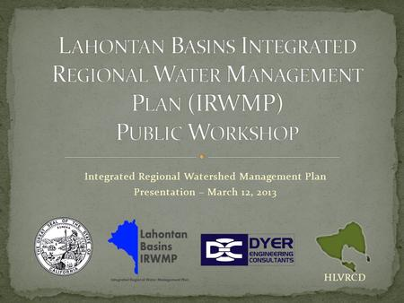 Integrated Regional Watershed Management Plan Presentation – March 12, 2013 HLVRCD.