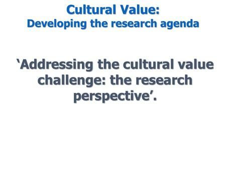 Cultural Value: Developing the research agenda 'Addressing the cultural value challenge: the research perspective'.